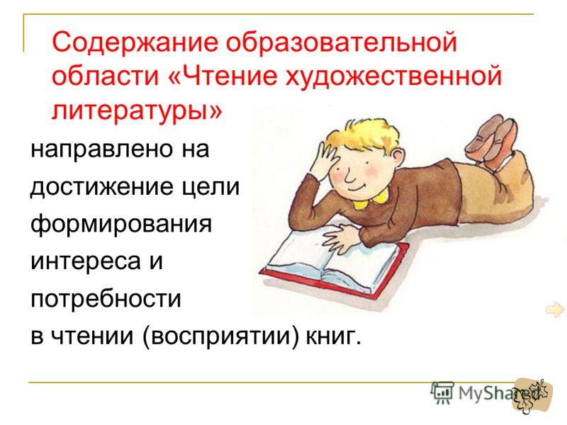 Содержание образовательной области «Чтение художественной литературы» направлено на достижение цели формирования интереса и потребности в чтении (восприятии) книг.
