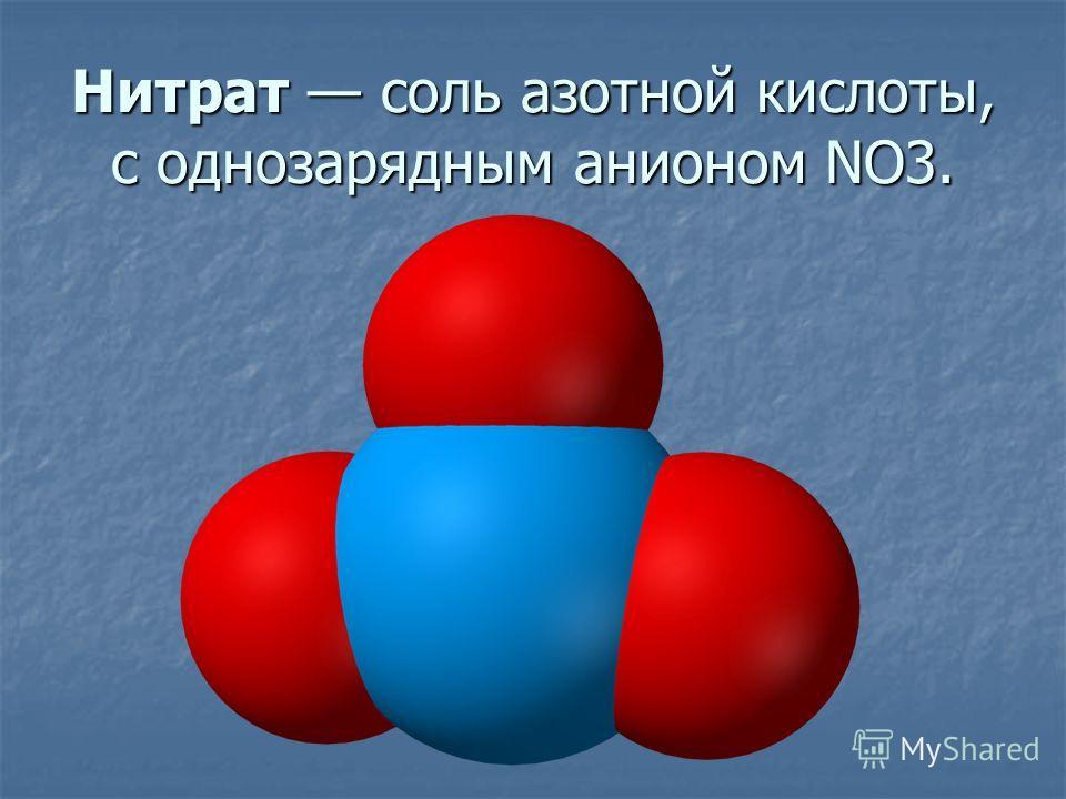 Нитрат соль азотной кислоты, с однозарядным анионом NO3.