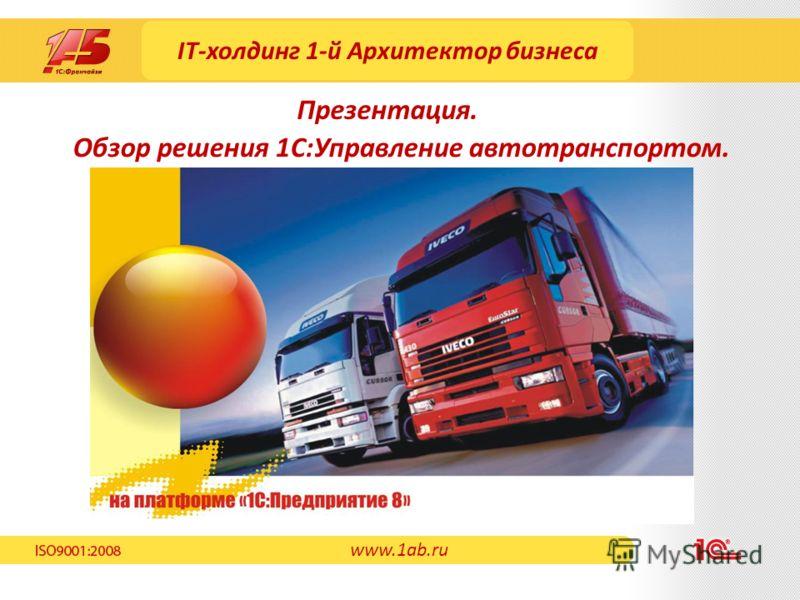 IT-холдинг 1-й Архитектор бизнеса Обзор решения 1С:Управление автотранспортом. Презентация. www.1ab.ru
