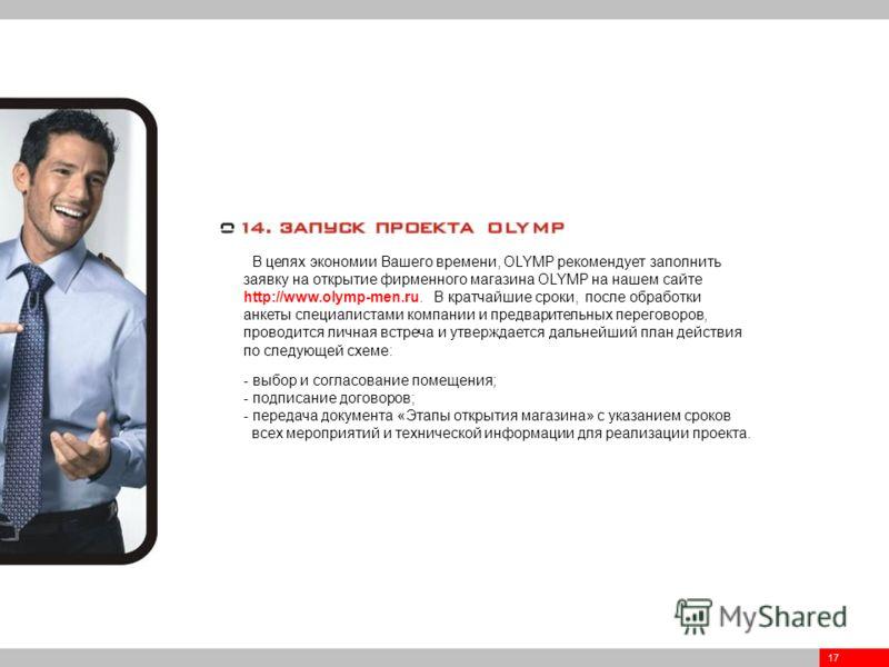 17 В целях экономии Вашего времени, OLYMP рекомендует заполнить заявку на открытие фирменного магазина OLYMP на нашем сайте http://www.olymp-men.ru. В кратчайшие сроки, после обработки анкеты специалистами компании и предварительных переговоров, пров