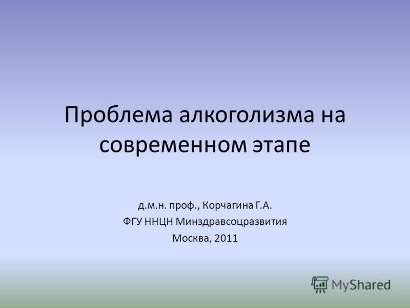 Проблема алкоголизма на современном этапе д.м.н. проф., Корчагина Г.А. ФГУ ННЦН Минздравсоцразвития Москва, 2011