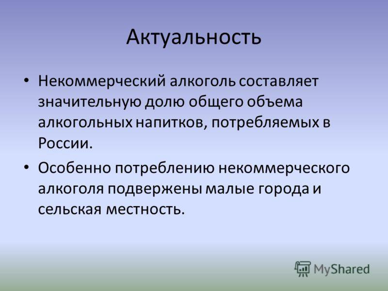 Актуальность Некоммерческий алкоголь составляет значительную долю общего объема алкогольных напитков, потребляемых в России. Особенно потреблению некоммерческого алкоголя подвержены малые города и сельская местность.