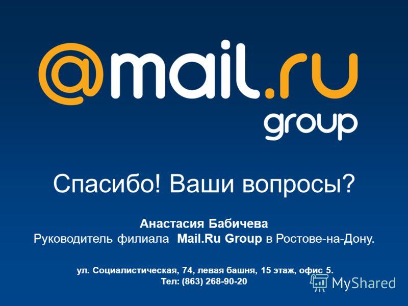 Спасибо! Ваши вопросы? ул. Социалистическая, 74, левая башня, 15 этаж, офис 5. Тел: (863) 268-90-20 Анастасия Бабичева Руководитель филиала Mail.Ru Group в Ростове-на-Дону.