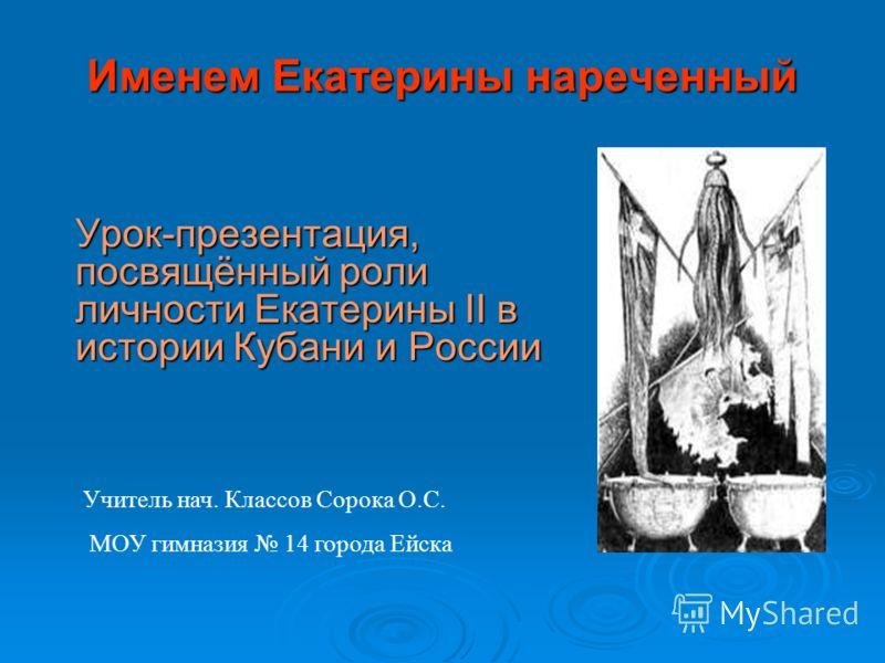 Именем Екатерины нареченный Урок-презентация, посвящённый роли личности Екатерины II в истории Кубани и России Учитель нач. Классов Сорока О.С. МОУ гимназия 14 города Ейска