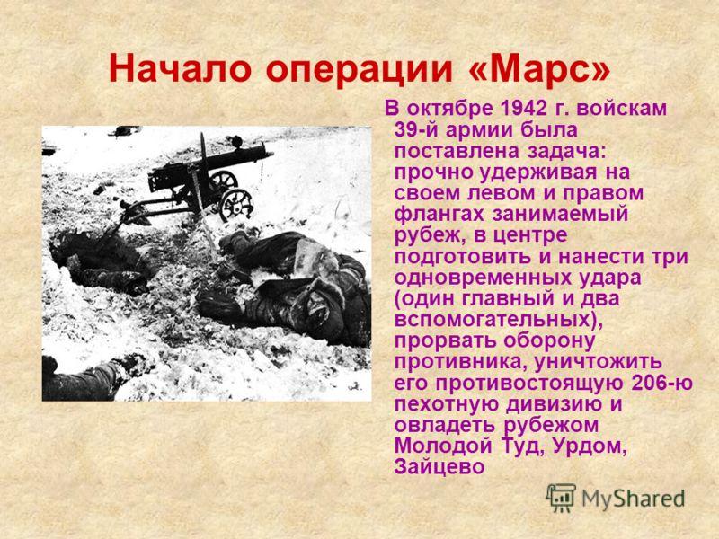 Начало операции «Марс» В октябре 1942 г. войскам 39-й армии была поставлена задача: прочно удерживая на своем левом и правом флангах занимаемый рубеж, в центре подготовить и нанести три одновременных удара (один главный и два вспомогательных), прорва