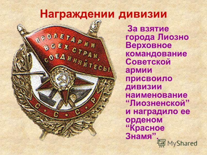 Награждении дивизии За взятие города Лиозно Верховное командование Советской армии присвоило дивизии наименование Лиозненской и наградило ее орденом Красное Знамя.