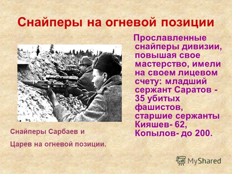 Снайперы на огневой позиции Прославленные снайперы дивизии, повышая свое мастерство, имели на своем лицевом счету: младший сержант Саратов - 35 убитых фашистов, старшие сержанты Кияшев- 62, Копылов- до 200. Снайперы Сарбаев и Царев на огневой позиции