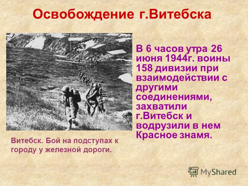 В 6 часов утра 26 июня 1944г. воины 158 дивизии при взаимодействии с другими соединениями, захватили г.Витебск и водрузили в нем Красное знамя. Освобождение г.Витебска Витебск. Бой на подступах к городу у железной дороги.