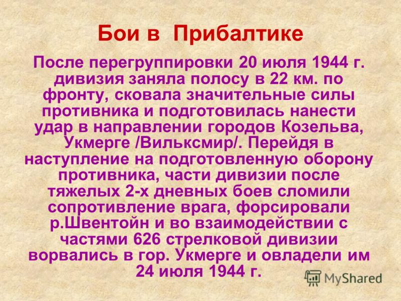 Бои в Прибалтике После перегруппировки 20 июля 1944 г. дивизия заняла полосу в 22 км. по фронту, сковала значительные силы противника и подготовилась нанести удар в направлении городов Козельва, Укмерге /Вильксмир/. Перейдя в наступление на подготовл