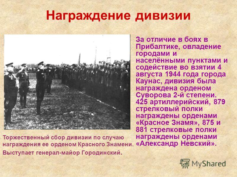Награждение дивизии За отличие в боях в Прибалтике, овладение городами и населёнными пунктами и содействие во взятии 4 августа 1944 года города Каунас, дивизия была награждена орденом Суворова 2-й степени. 425 артиллерийский, 879 стрелковый полки наг
