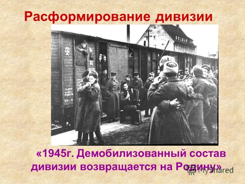 Расформирование дивизии «1945г. Демобилизованный состав дивизии возвращается на Родину»