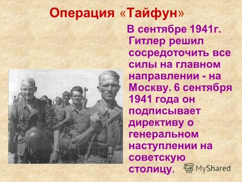 Операция «Тайфун» В сентябре 1941г. Гитлер решил сосредоточить все силы на главном направлении - на Москву. 6 сентября 1941 года он подписывает директиву о генеральном наступлении на советскую столицу.
