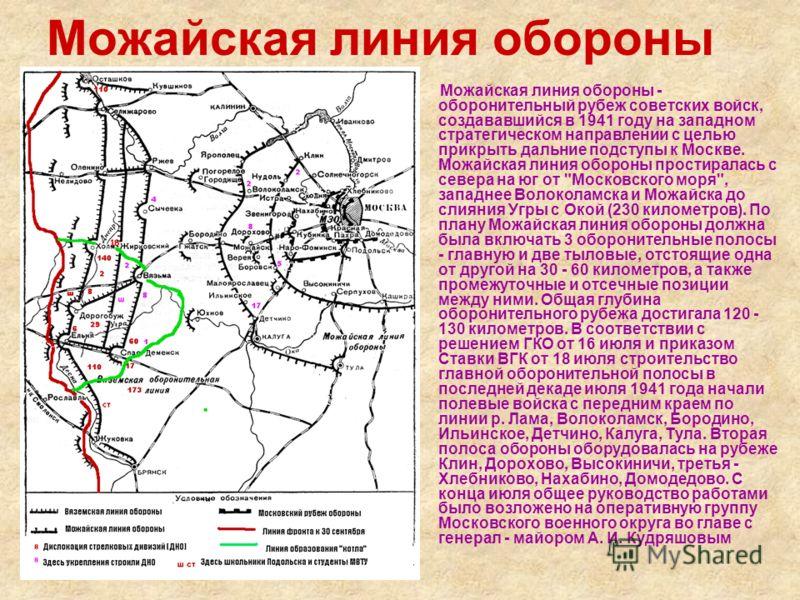 Можайская линия обороны Можайская линия обороны - оборонительный рубеж советских войск, создававшийся в 1941 году на западном стратегическом направлении с целью прикрыть дальние подступы к Москве. Можайская линия обороны простиралась с севера на юг о