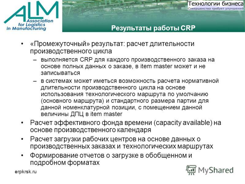erpkrsk.ru Результаты работы CRP «Промежуточный» результат: расчет длительности производственного цикла –выполняется CRP для каждого производственного заказа на основе полных данных о заказе, в item master может и не записываться –в системах может им