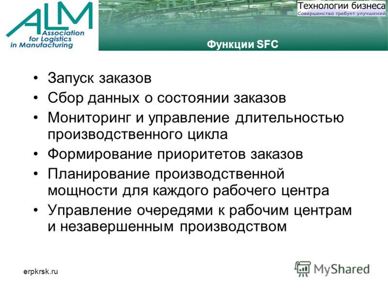 erpkrsk.ru Функции SFC Запуск заказов Сбор данных о состоянии заказов Мониторинг и управление длительностью производственного цикла Формирование приоритетов заказов Планирование производственной мощности для каждого рабочего центра Управление очередя