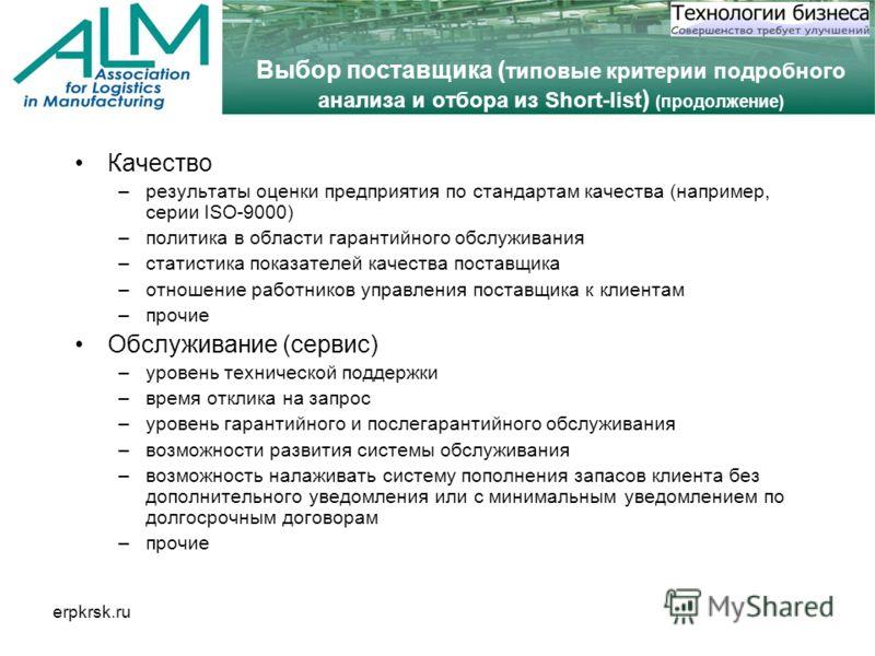 erpkrsk.ru Выбор поставщика ( типовые критерии подробного анализа и отбора из Short-list ) (продолжение) Качество –результаты оценки предприятия по стандартам качества (например, серии ISO-9000) –политика в области гарантийного обслуживания –статисти