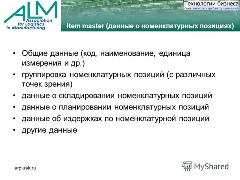 erpkrsk.ru Item master (данные о номенклатурных позициях) Общие данные (код, наименование, единица измерения и др.) группировка номенклатурных позиций (с различных точек зрения) данные о складировании номенклатурных позиций данные о планировании номе