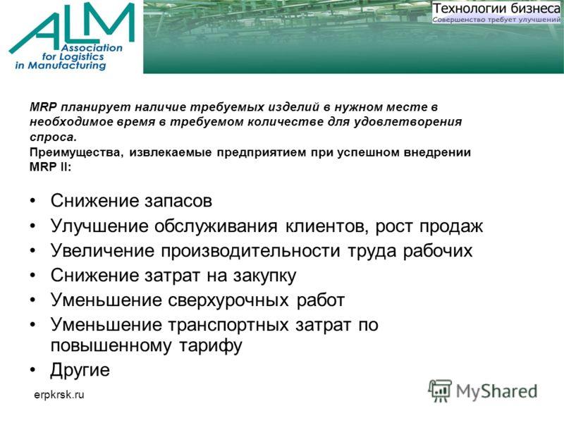 erpkrsk.ru MRP планирует наличие требуемых изделий в нужном месте в необходимое время в требуемом количестве для удовлетворения спроса. Преимущества, извлекаемые предприятием при успешном внедрении MRP II: Снижение запасов Улучшение обслуживания клие