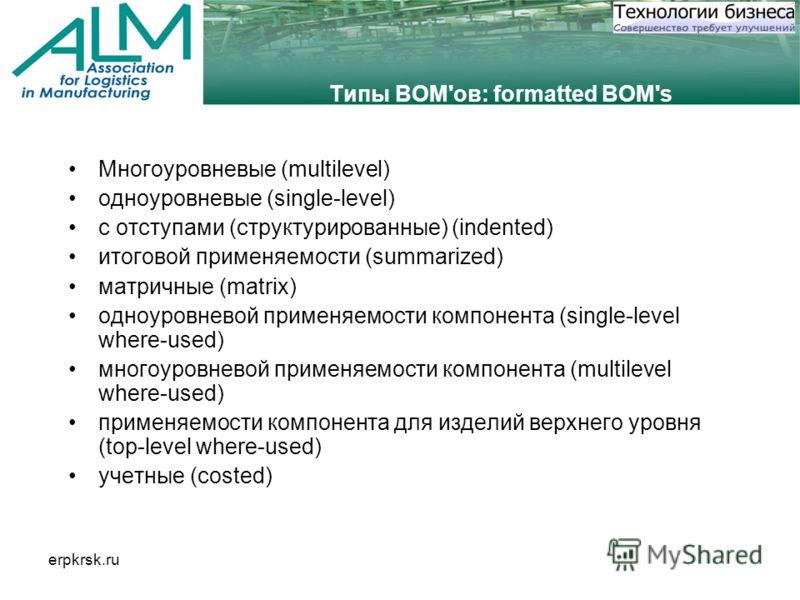 erpkrsk.ru Типы BOM'ов: formatted BOM's Многоуровневые (multilevel) одноуровневые (single-level) с отступами (структурированные) (indented) итоговой применяемости (summarized) матричные (matrix) одноуровневой применяемости компонента (single-level wh