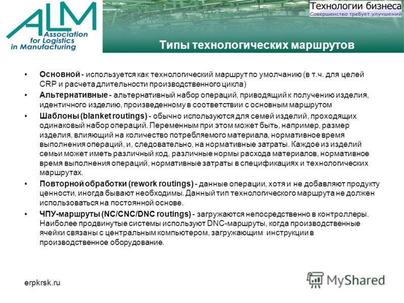 erpkrsk.ru Типы технологических маршрутов Основной - используется как технологический маршрут по умолчанию (в т.ч. для целей CRP и расчета длительности производственного цикла) Альтернативные - альтернативный набор операций, приводящий к получению из