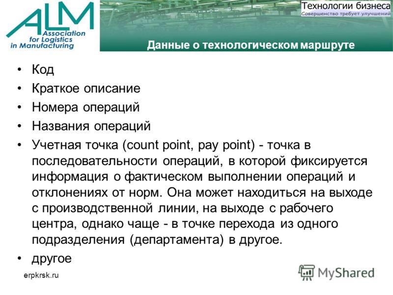 erpkrsk.ru Данные о технологическом маршруте Код Краткое описание Номера операций Названия операций Учетная точка (count point, pay point) - точка в последовательности операций, в которой фиксируется информация о фактическом выполнении операций и отк