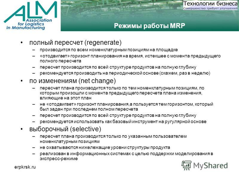 erpkrsk.ru Режимы работы MRP полный пересчет (regenerate) –производится по всем номенклатурным позициям на площадке –«отодвигает» горизонт планирования на время, истекшее с момента предыдущего полного пересчета –пересчет производится по всей структур