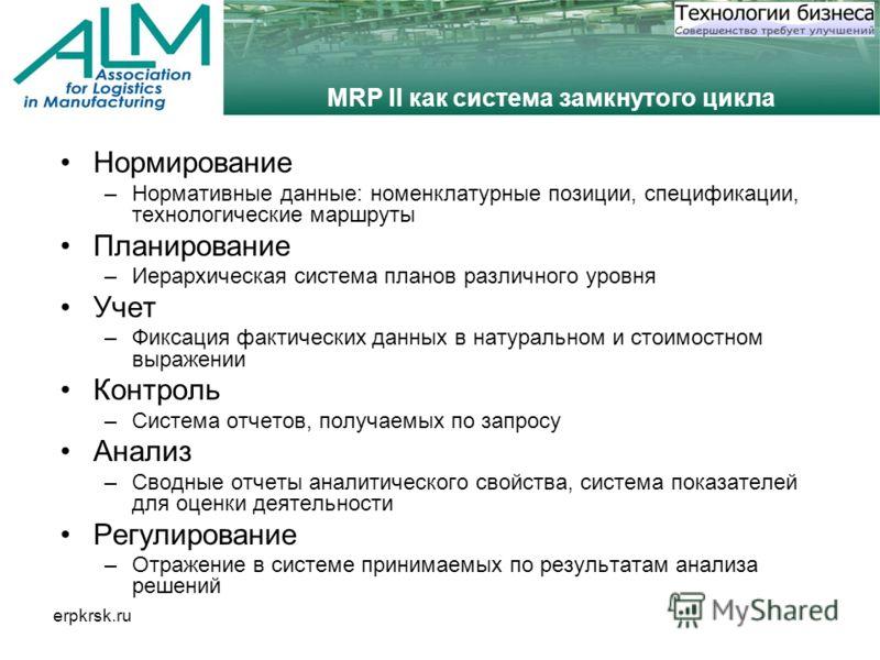 erpkrsk.ru MRP II как система замкнутого цикла Нормирование –Нормативные данные: номенклатурные позиции, спецификации, технологические маршруты Планирование –Иерархическая система планов различного уровня Учет –Фиксация фактических данных в натуральн