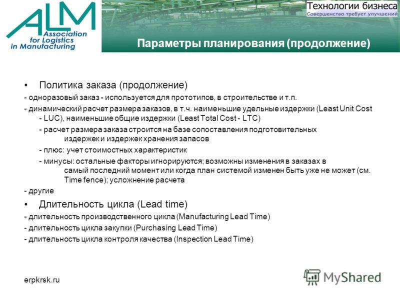 erpkrsk.ru Параметры планирования (продолжение) Политика заказа (продолжение) - одноразовый заказ - используется для прототипов, в строительстве и т.п. - динамический расчет размера заказов, в т.ч. наименьшие удельные издержки (Least Unit Cost - LUC)