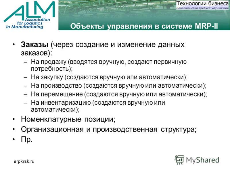 erpkrsk.ru Объекты управления в системе MRP-II Заказы (через создание и изменение данных заказов): –На продажу (вводятся вручную, создают первичную потребность); –На закупку (создаются вручную или автоматически); –На производство (создаются вручную и