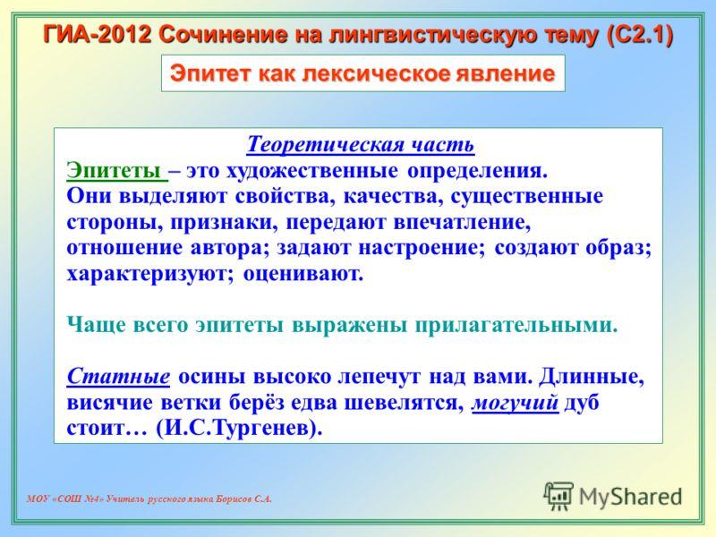 МОУ «СОШ 4» Учитель русского языка Борисов С.А. ГИА-2012 Сочинение на лингвистическую тему (С2.1) Эпитет как лексическое явление Теоретическая часть Эпитеты – это художественные определения. Они выделяют свойства, качества, существенные стороны, приз