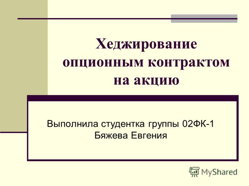Хеджирование опционным контрактом на акцию Выполнила студентка группы 02ФК-1 Бяжева Евгения