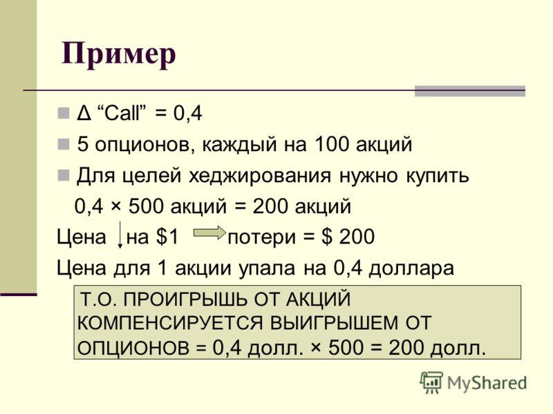 Пример Δ Call = 0,4 5 опционов, каждый на 100 акций Для целей хеджирования нужно купить 0,4 × 500 акций = 200 акций Цена на $1 потери = $ 200 Цена для 1 акции упала на 0,4 доллара Т.О. ПРОИГРЫШЬ ОТ АКЦИЙ КОМПЕНСИРУЕТСЯ ВЫИГРЫШЕМ ОТ ОПЦИОНОВ = 0,4 дол