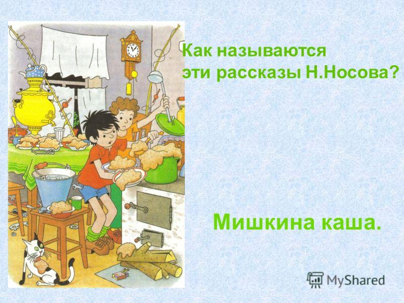 Как называются эти рассказы Н.Носова? Мишкина каша.