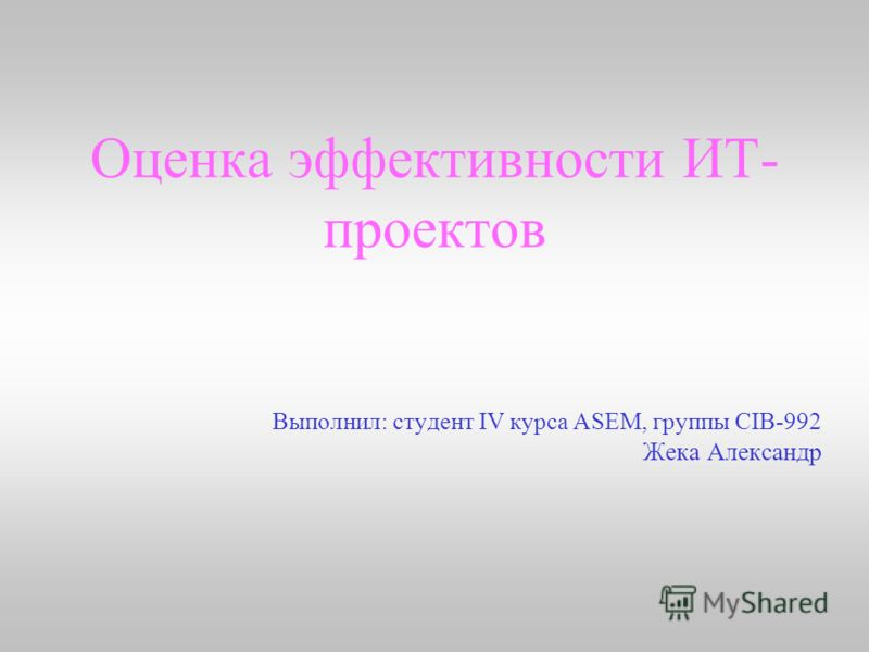 Оценка эффективности ИТ- проектов Выполнил: студент IV курса ASEM, группы CIB-992 Жека Александр
