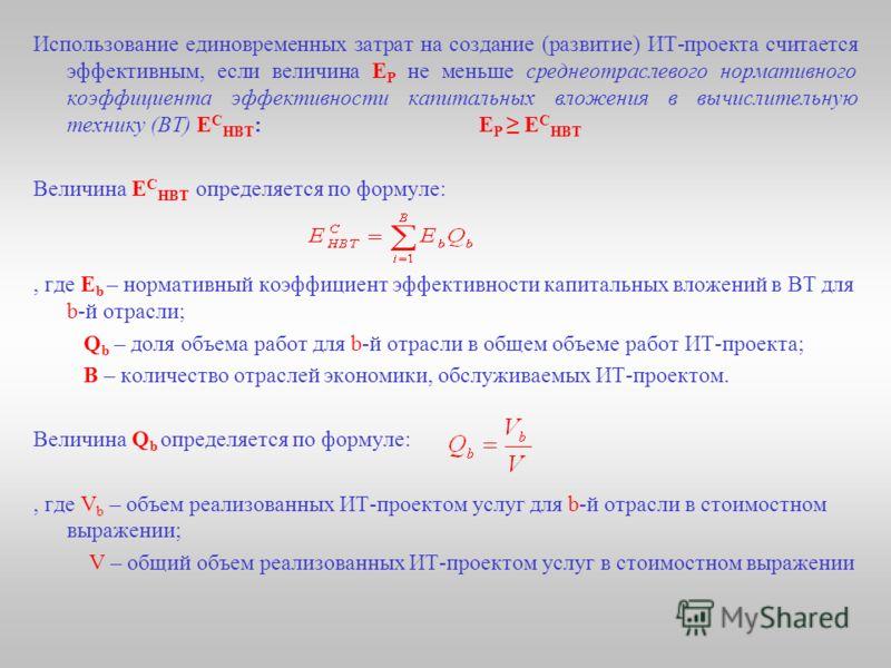 Использование единовременных затрат на создание (развитие) ИТ-проекта считается эффективным, если величина Е Р не меньше среднеотраслевого нормативного коэффициента эффективности капитальных вложения в вычислительную технику (ВТ) Е С НВТ :Е Р Е С НВТ