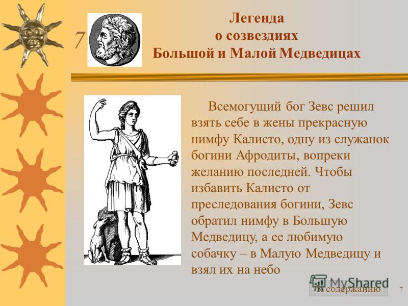 7 Легенда о созвездиях Большой и Малой Медведицах Всемогущий бог Зевс решил взять себе в жены прекрасную нимфу Калисто, одну из служанок богини Афродиты, вопреки желанию последней. Чтобы избавить Калисто от преследования богини, Зевс обратил нимфу в