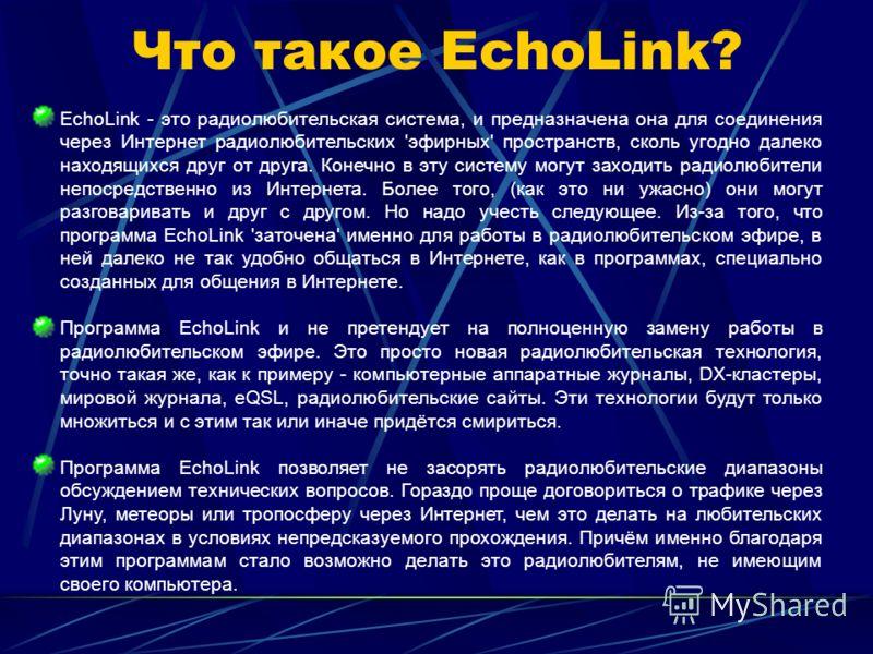 Что такое EchoLink? EchoLink - это радиолюбительская система, и предназначена она для соединения через Интернет радиолюбительских 'эфирных' пространств, сколь угодно далеко находящихся друг от друга. Конечно в эту систему могут заходить радиолюбители