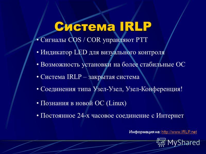 Система IRLP Сигналы COS / COR управляют PTT Индикатор LED для визуального контроля Возможность установки на более стабильные ОС Система IRLP – закрытая система Соединения типа Узел-Узел, Узел-Конференция! Познания в новой ОС (Linux) Постоянное 24-х