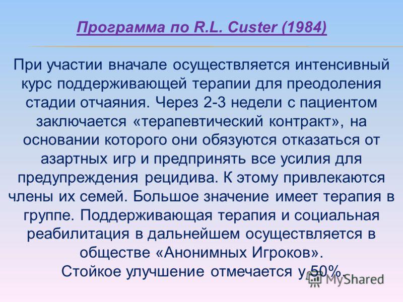 Программа по R.L. Custer (1984) При участии вначале осуществляется интенсивный курс поддерживающей терапии для преодоления стадии отчаяния. Через 2-3 недели с пациентом заключается «терапевтический контракт», на основании которого они обязуются отказ