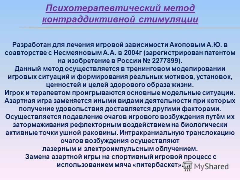 Психотерапевтический метод контраддиктивной стимуляции Разработан для лечения игровой зависимости Акоповым А.Ю. в соавторстве с Несмеяновым А.А. в 2004г (зарегистрирован патентом на изобретение в России 2277899). Данный метод осуществляется в тренинг