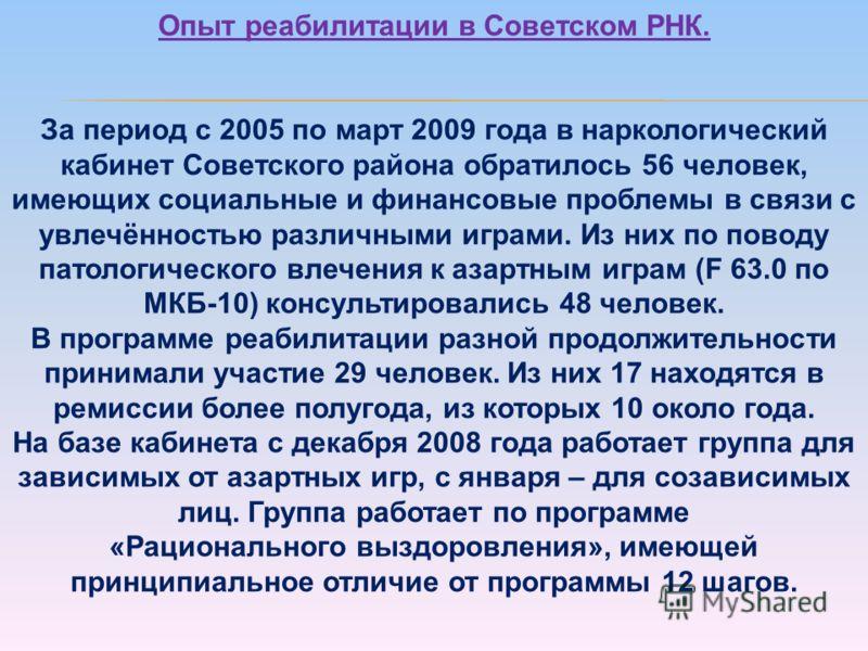 Опыт реабилитации в Советском РНК. За период с 2005 по март 2009 года в наркологический кабинет Советского района обратилось 56 человек, имеющих социальные и финансовые проблемы в связи с увлечённостью различными играми. Из них по поводу патологическ