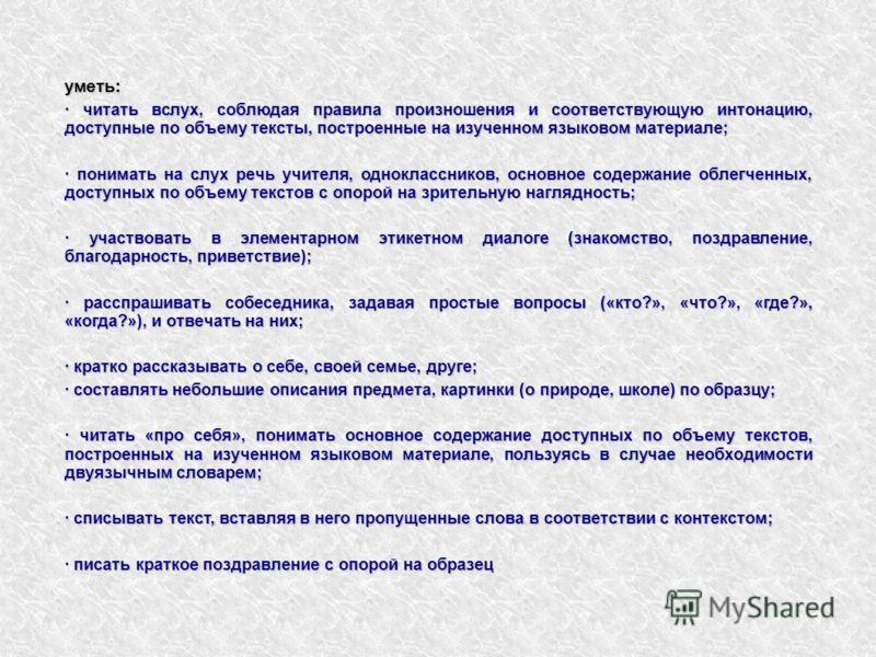 уметь: · читать вслух, соблюдая правила произношения и соответствующую интонацию, доступные по объему тексты, построенные на изученном языковом материале; · понимать на слух речь учителя, одноклассников, основное содержание облегченных, доступных по
