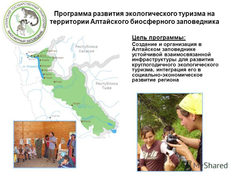Программа развития экологического туризма на территории Алтайского биосферного заповедника Цель программы: Создание и организация в Алтайском заповеднике устойчивой взаимосвязанной инфраструктуры для развития круглогодичного экологического туризма, и