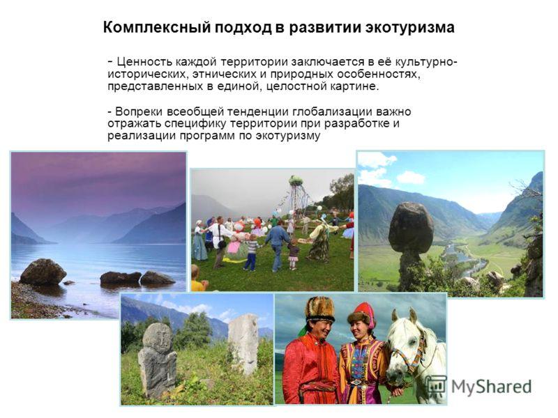 Комплексный подход в развитии экотуризма - Ценность каждой территории заключается в её культурно- исторических, этнических и природных особенностях, представленных в единой, целостной картине. - Вопреки всеобщей тенденции глобализации важно отражать