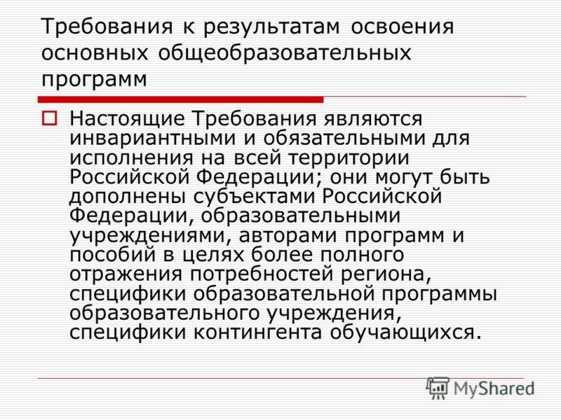 Требования к результатам освоения основных общеобразовательных программ Настоящие Требования являются инвариантными и обязательными для исполнения на всей территории Российской Федерации; они могут быть дополнены субъектами Российской Федерации, обра