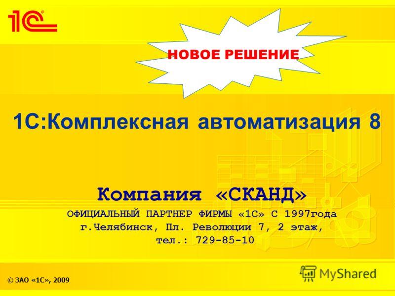 © ЗАО «1С», 2009 1С:Комплексная автоматизация 8 НОВОЕ РЕШЕНИЕ Компания «СКАНД» ОФИЦИАЛЬНЫЙ ПАРТНЕР ФИРМЫ «1С» С 1997года г.Челябинск, Пл. Революции 7, 2 этаж, тел.: 729-85-10
