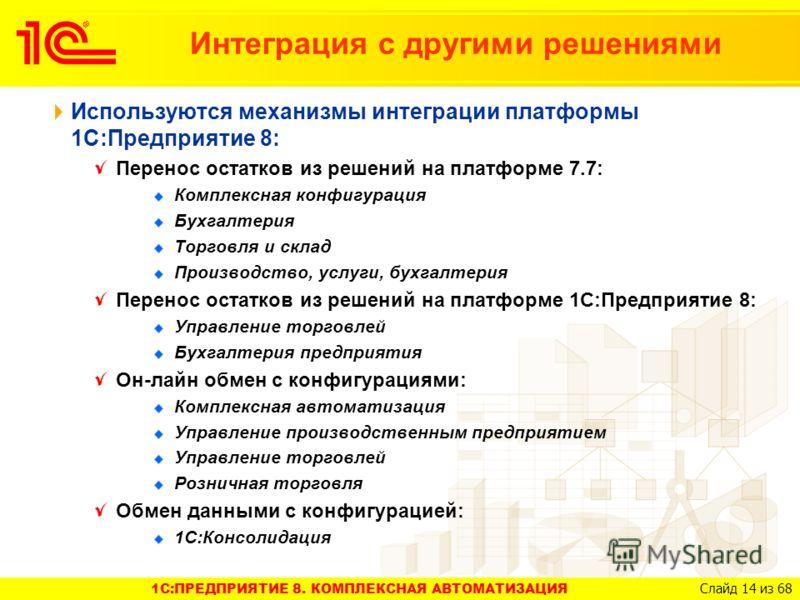 1C:ПРЕДПРИЯТИЕ 8. КОМПЛЕКСНАЯ АВТОМАТИЗАЦИЯ Слайд 14 из 68 Интеграция с другими решениями Используются механизмы интеграции платформы 1С:Предприятие 8: Перенос остатков из решений на платформе 7.7: Комплексная конфигурация Бухгалтерия Торговля и скла