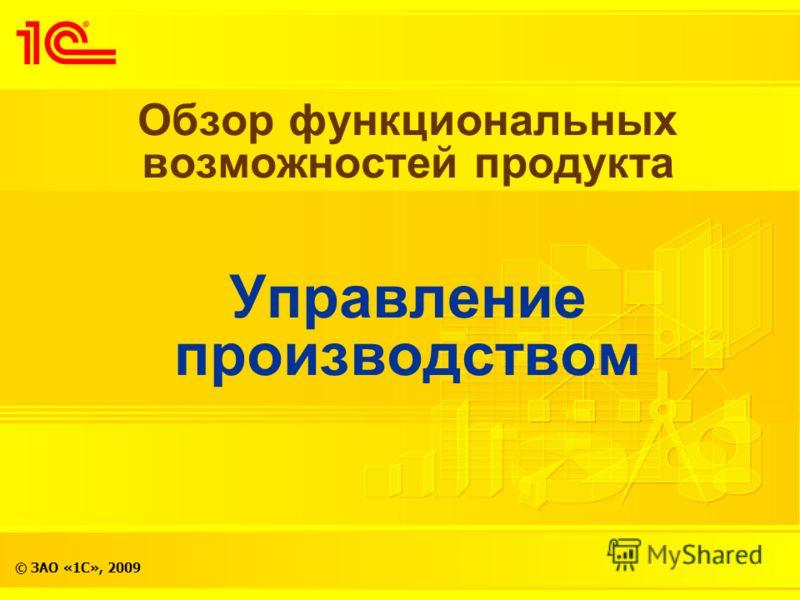 © ЗАО «1С», 2009 Обзор функциональных возможностей продукта Управление производством