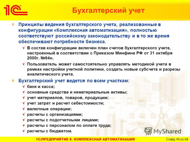 1C:ПРЕДПРИЯТИЕ 8. КОМПЛЕКСНАЯ АВТОМАТИЗАЦИЯ Слайд 40 из 68 Принципы ведения бухгалтерского учета, реализованные в конфигурации «Комплексная автоматизация», полностью соответствуют российскому законодательству и в то же время обеспечивают потребности