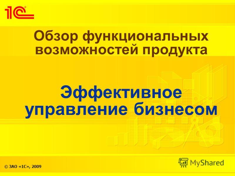 © ЗАО «1С», 2009 Обзор функциональных возможностей продукта Эффективное управление бизнесом